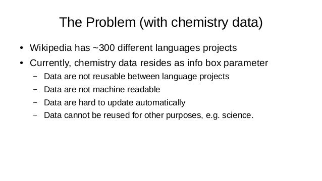 The Problem (with chemistry data) ● Wikipedia has ~300 different languages projects ● Currently, chemistry data resides as...