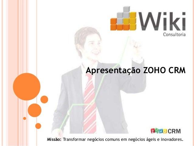Apresentação ZOHO CRMMissão: Transformar negócios comuns em negócios ágeis e inovadores.