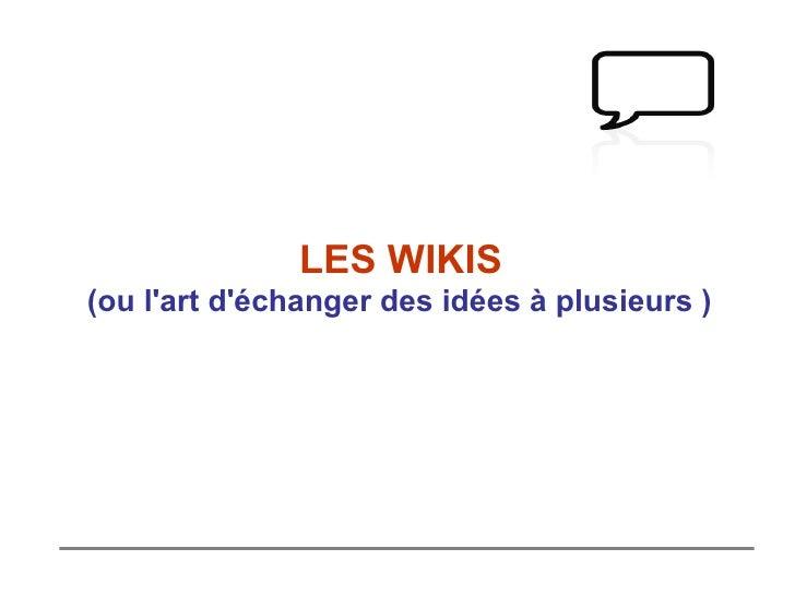 LES WIKIS (ou l 'art d'échanger des idées à plusieurs  )
