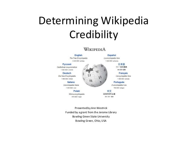 Determining Wikipedia Credibility Presented by Ann Westrick Funded by a grant from the Jerome Library Bowling Green State ...