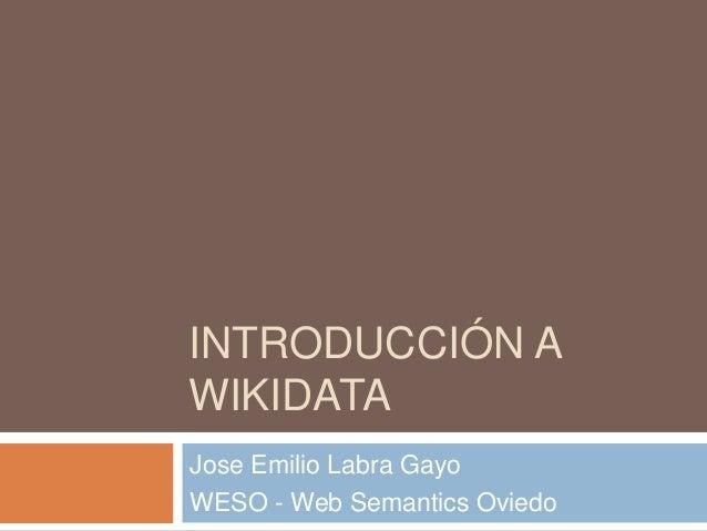 INTRODUCCIÓN A WIKIDATA Jose Emilio Labra Gayo WESO - Web Semantics Oviedo