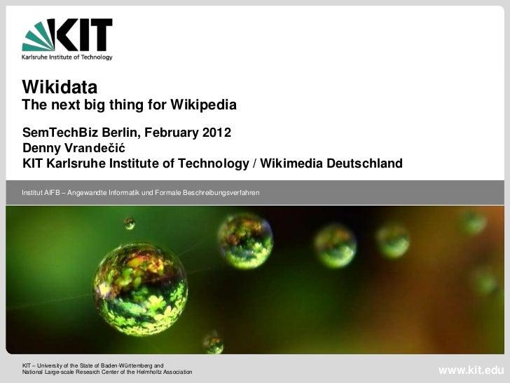 WikidataThe next big thing for WikipediaSemTechBiz Berlin, February 2012Denny VrandečićKIT Karlsruhe Institute of Technolo...