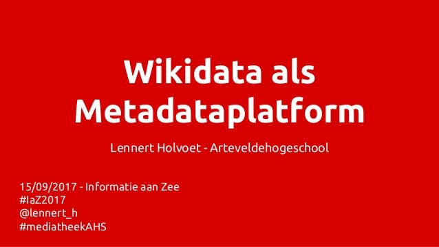 Wikidata als Metadataplatform Lennert Holvoet - Arteveldehogeschool 15/09/2017 - Informatie aan Zee #IaZ2017 @lennert_h #m...