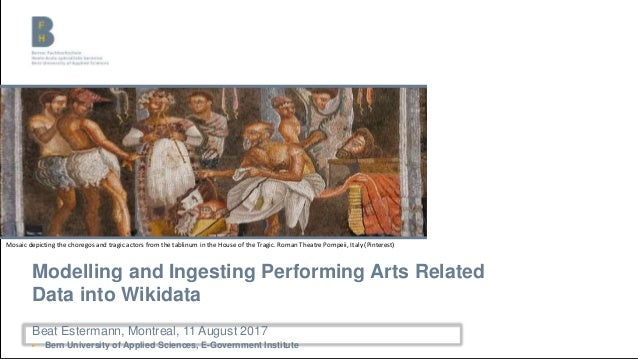 Modelling and Ingesting Performing Arts Related Data into Wikidata Beat Estermann, Montreal, 11 August 2017 ▶ Bern Univers...
