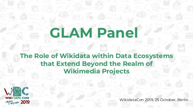 GLAM Panel The Role of Wikidata within Data Ecosystems that Extend Beyond the Realm of Wikimedia Projects WikidataCon 2019...