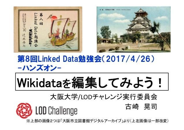 第 八 回 LinkedData勉 強 会 -Wikidata- Wikidataを編集してみよう! 第8回Linked Data勉強会(2017/4/26) -ハンズオン- ※上部の画像2つは「大阪市立図書館デジタルアーカイブ」より(上左画像...