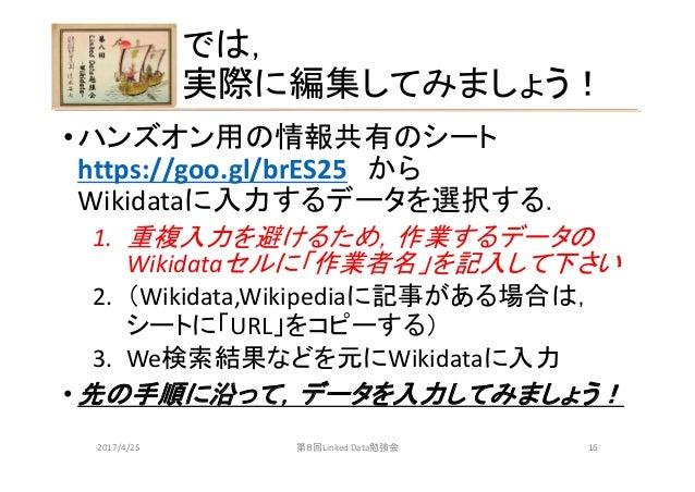では, 実際に編集してみましょう! •ハンズオン用の情報共有のシート https://goo.gl/brES25 から Wikidataに入力するデータを選択する. 1. 重複入力を避けるため,作業するデータの Wikidataセルに「作業者名...