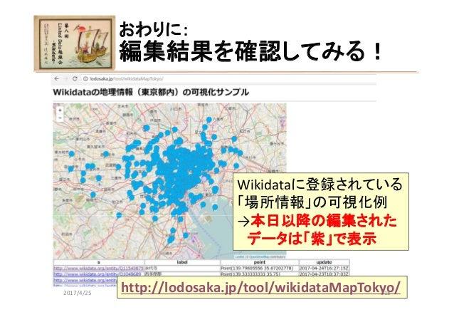 おわりに: 編集結果を確認してみる! 第8回LinkedData勉強会 Wikidataに登録されている 「場所情報」の可視化例 →本日以降の編集された データは「紫」で表示 http://lodosaka.jp/tool/wikidataM...