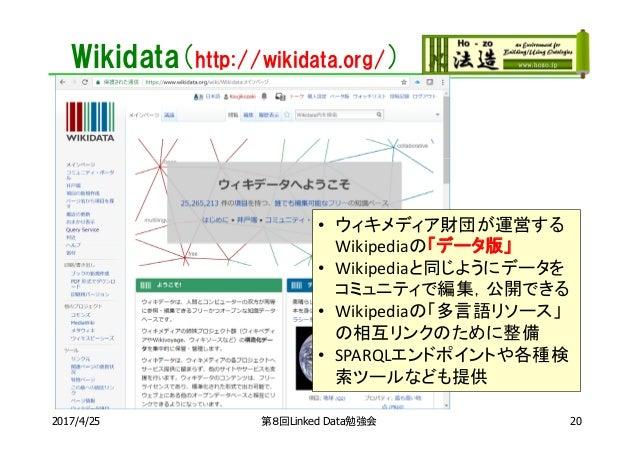 Wikidata(http://wikidata.org/) 第8回Linked Data勉強会 • ウィキメディア財団が運営する Wikipediaの「データ版」 • Wikipediaと同じようにデータを コミュニティで編集,公開できる •...