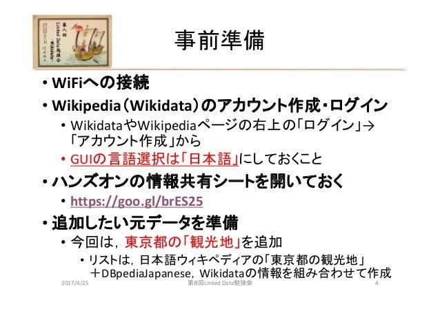 事前準備 • WiFiへの接続 • Wikipedia(Wikidata)のアカウント作成・ログイン • WikidataやWikipediaページの右上の「ログイン」→ 「アカウント作成」から • GUIの言語選択は「日本語」にしておくこと ...