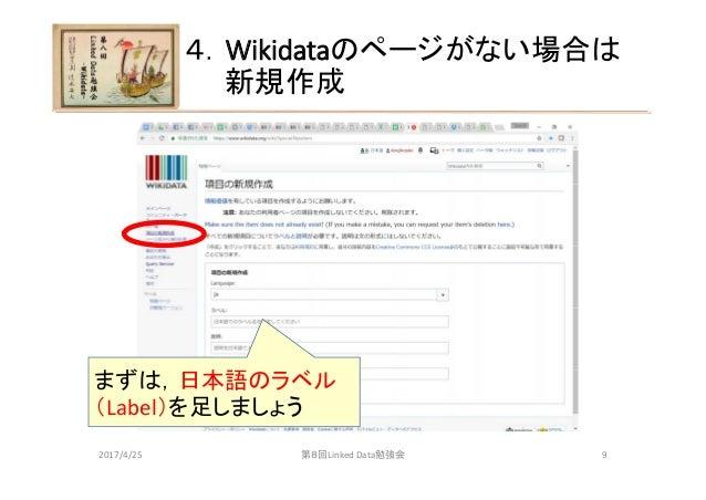 4.Wikidataのページがない場合は 新規作成 第8回LinkedData勉強会 まずは,日本語のラベル (Label)を足しましょう 2017/4/25 9