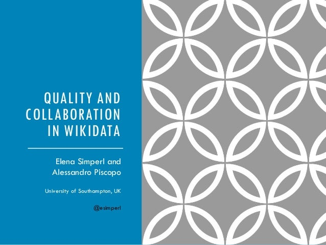 QUALITY AND COLLABORATION IN WIKIDATA Elena Simperl and Alessandro Piscopo University of Southampton, UK @esimperl