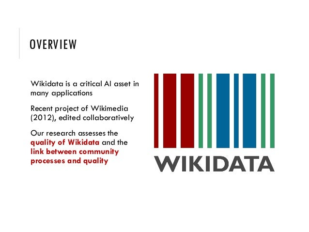 OVERVIEW Wikidata is a critical AI asset in many applications Recent project of Wikimedia (2012), edited collaboratively O...
