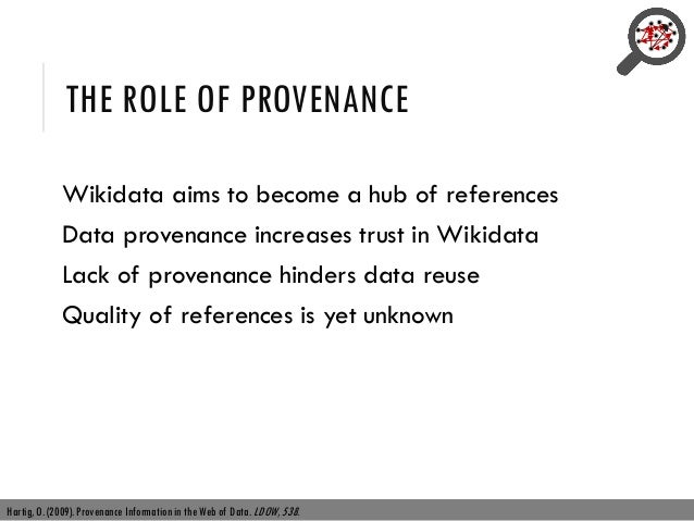 THE ROLE OF PROVENANCE Wikidata aims to become a hub of references Data provenance increases trust in Wikidata Lack of pro...