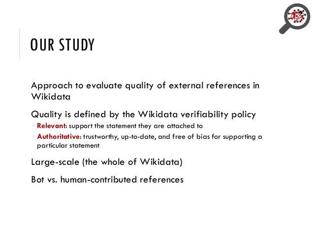 OUR STUDY Approach to evaluate quality of external references in Wikidata Quality is defined by the Wikidata verifiability...