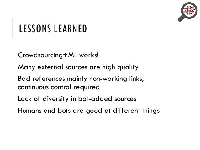 LESSONS LEARNED Crowdsourcing+ML works! Many external sources are high quality Bad references mainly non-working links, co...