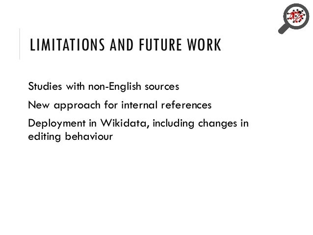 LIMITATIONS AND FUTURE WORK Studies with non-English sources New approach for internal references Deployment in Wikidata, ...