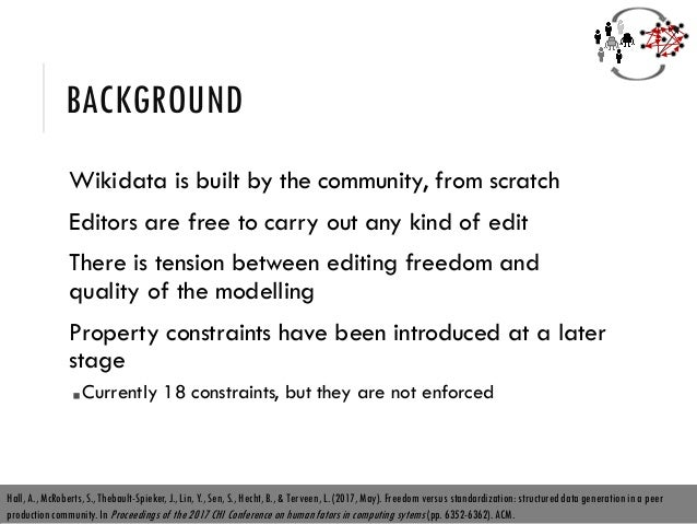 BACKGROUND Wikidata is built by the community, from scratch Editors are free to carry out any kind of edit There is tensio...