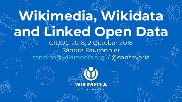 Wikimedia, Wikidata and Linked Open Data CIDOC 2018, 2 October 2018 Sandra Fauconnier sandraf@wikimedia.org / @sanseveria