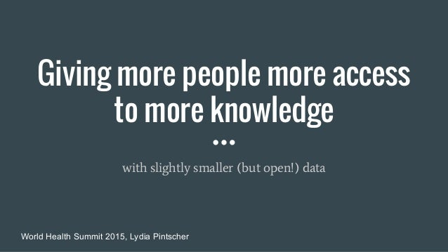 Giving more people more access to more knowledge with slightly smaller (but open!) data World Health Summit 2015, Lydia Pi...