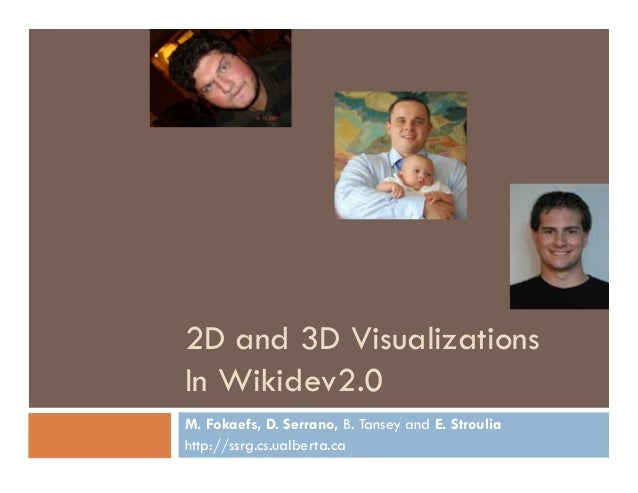 2D and 3D Visualizations In Wikidev2.0 M. Fokaefs, D. Serrano, B. Tansey and E. Stroulia http://ssrg.cs.ualberta.ca
