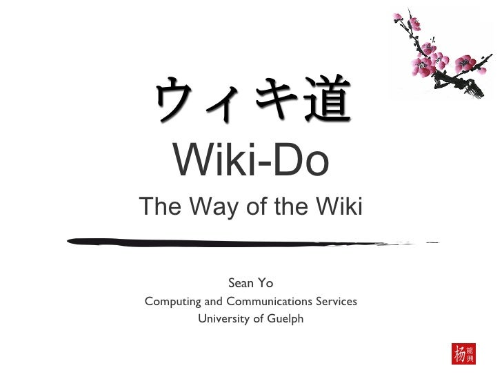 Wiki-Do The Way of the Wiki Sean Yo Computing and Communications Services University of Guelph