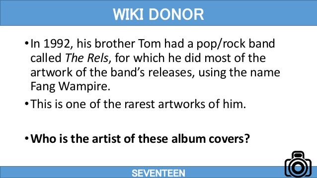 •In 1992, his brother Tom had a pop/rock band called The Rels, for which he did most of the artwork of the band's releases...