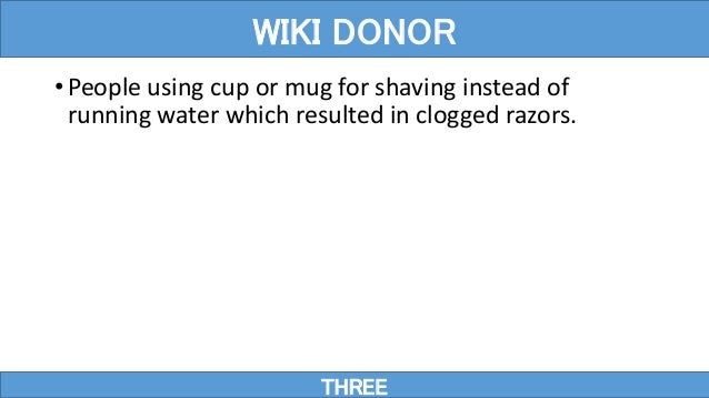 • People using cup or mug for shaving instead of running water which resulted in clogged razors. THREE WIKI DONOR