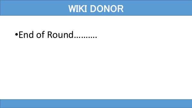 •End of Round………. WIKI DONOR
