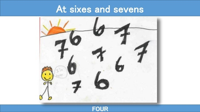 FOUR At sixes and sevens