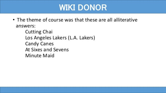 • The theme of course was that these are all alliterative answers: Cutting Chai Los Angeles Lakers (L.A. Lakers) Candy Can...