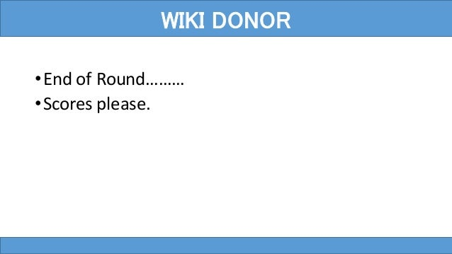 •End of Round……… •Scores please. WIKI DONOR