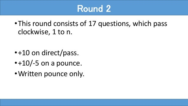 •This round consists of 17 questions, which pass clockwise, 1 to n. •+10 on direct/pass. •+10/-5 on a pounce. •Written pou...