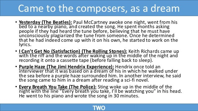• Yesterday (The Beatles): Paul McCartney awoke one night, went from his bed to a nearby piano, and created the song. He s...