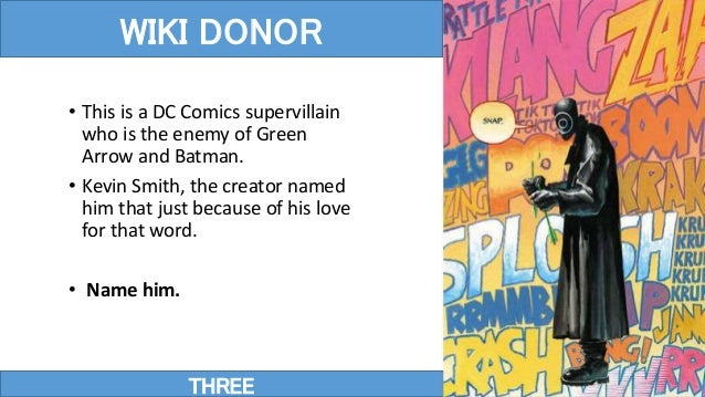 THREE WIKI DONOR • This is a DC Comics supervillain who is the enemy of Green Arrow and Batman. • Kevin Smith, the creator...