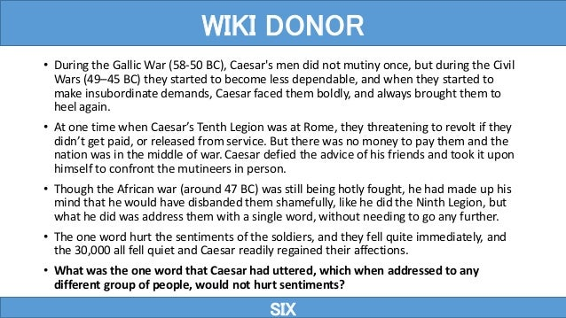 • During the Gallic War (58-50 BC), Caesar's men did not mutiny once, but during the Civil Wars (49–45 BC) they started to...