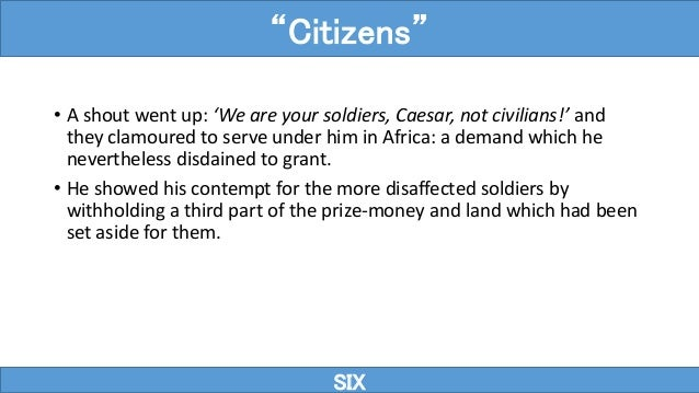 • A shout went up: 'We are your soldiers, Caesar, not civilians!' and they clamoured to serve under him in Africa: a deman...