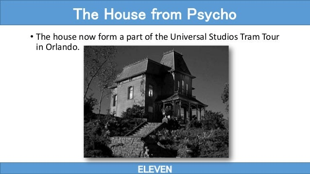 ELEVEN The House from Psycho • The house now form a part of the Universal Studios Tram Tour in Orlando.