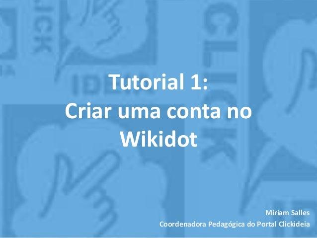 Tutorial 1: Criar uma conta no Wikidot Miriam Salles Coordenadora Pedagógica do Portal Clickideia