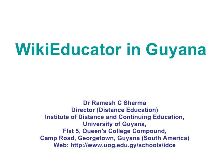 WikiEducator in Guyana  Dr Ramesh C Sharma Director (Distance Education) Institute of Distance and Continuing Education, U...