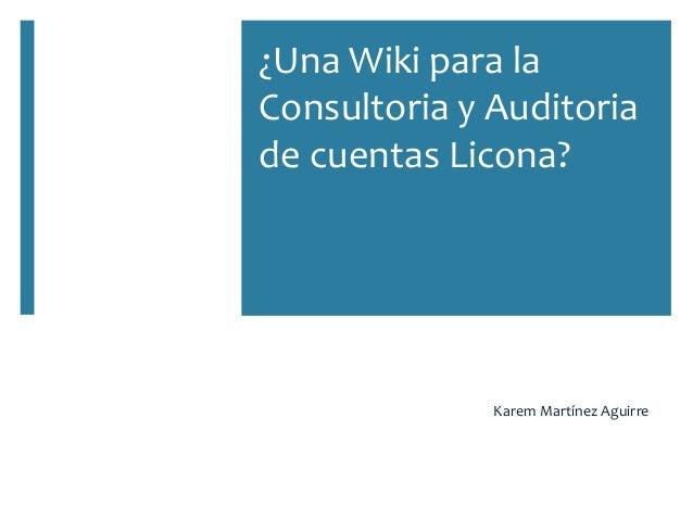 ¿Una Wiki para la Consultoria y Auditoria de cuentas Licona? Karem Martínez Aguirre
