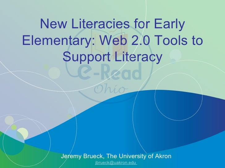 New Literacies for Early Elementary: Web 2.0 Tools to Support Literacy Jeremy Brueck, The University of Akron jbrueck@uakr...