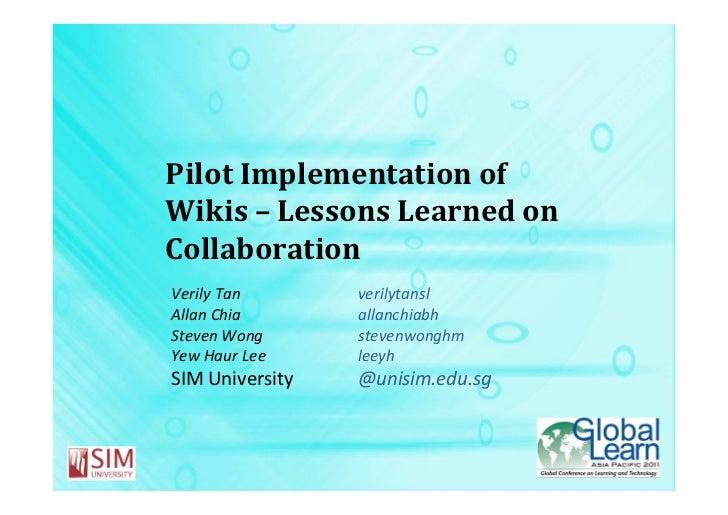 Pilot Implementation ofWikis – Lessons Learned onCollaborationVerily Tan       verilytanslAllan Chia       allanchiabhStev...