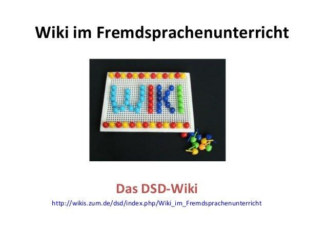 Wiki im Fremdsprachenunterricht Das DSD-Wiki http://wikis.zum.de/dsd/index.php/Wiki_im_Fremdsprachenunterricht