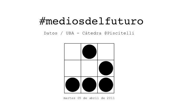 #mediosdelfuturoDatos / UBA - Cátedra @Piscitelli       martes 05 de abril de 2011