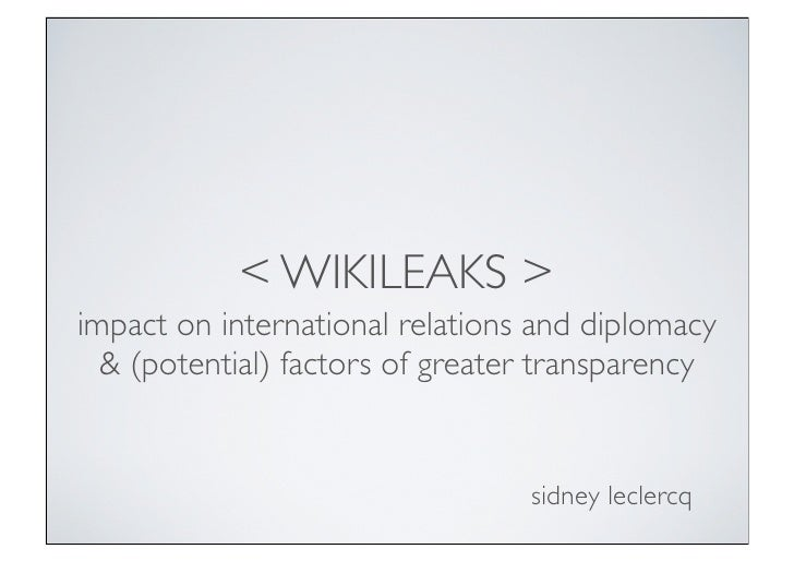 < WIKILEAKS >impact on international relations and diplomacy  & (potential) factors of greater transparency               ...