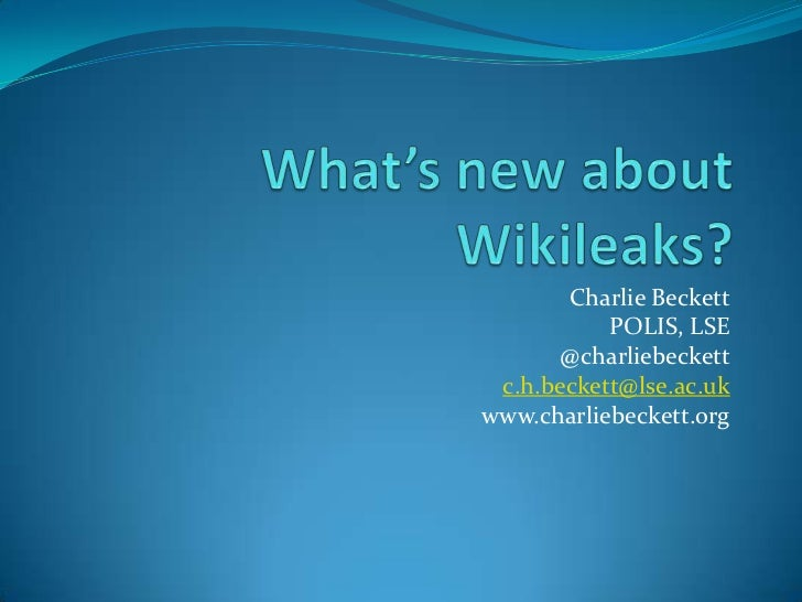 What's new about Wikileaks?<br />Charlie Beckett<br />POLIS, LSE<br />@charliebeckett<br />c.h.beckett@lse.ac.uk<br />www....