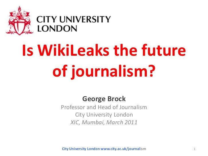 Is WikiLeaks the future of journalism?<br />George Brock<br />Professor and Head of Journalism<br />City University London...