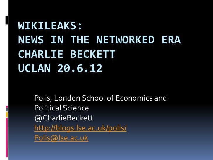 WIKILEAKS:NEWS IN THE NETWORKED ERACHARLIE BECKETTUCLAN 20.6.12  Polis, London School of Economics and  Political Science ...