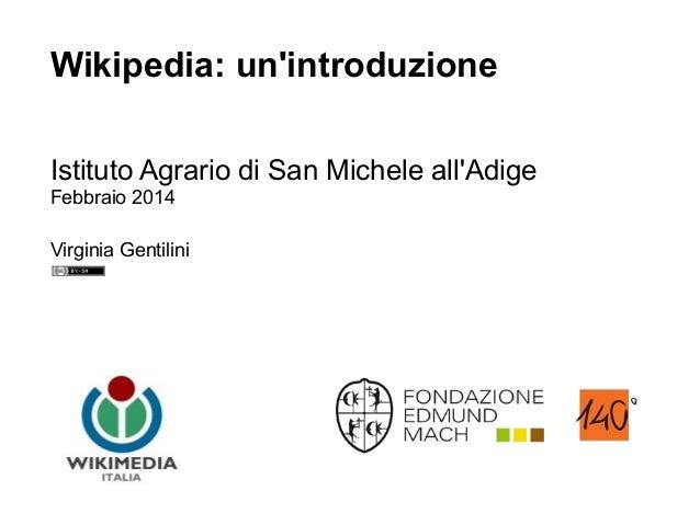 Wikipedia: un'introduzione Istituto Agrario di San Michele all'Adige Febbraio 2014 Virginia Gentilini